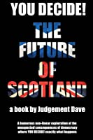 You Decide! the Future of Scotland: A Humorous Non-Linear Exploration of the Unexpected Consequences of Democracy Where You Decide! Exactly What Happens