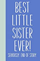 Best Little Sister Ever! Seriously. End of Story.: Lined Journal in Blue for Writing, Journaling, To Do Lists, Notes, Gratitude, Ideas, and More with Funny Cover Quote