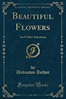Beautiful Flowers: And Other Selections (Classic Reprint)