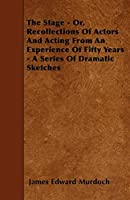The Stage - Or, Recollections of Actors and Acting from an Experience of Fifty Years - A Series of Dramatic Sketches