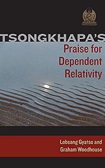 Tsongkhapa's Praise for Dependent Relativity by [Tsongkhapa, Je, Gyatso, Lobsang, Woodhouse, Graham]