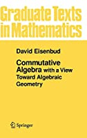 Commutative Algebra: with a View Toward Algebraic Geometry (Graduate Texts in Mathematics)