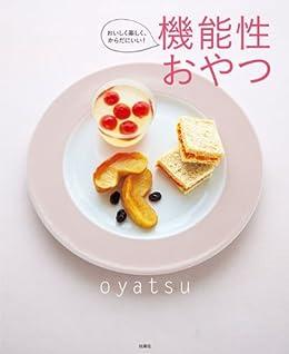 [「日本を健康にする!」研究会]のおいしく楽しく、からだにいい!機能性おやつ (扶桑社ムック)