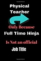 Physical Teacher Only Because Full Time Ninja Is Not An Official Job Title: PE Teacher Gift, Gym Teacher Gifts, PE Teacher Gifts, Gifts For A Gym Teacher, PE Books For Teachers, Physical Education Notebook Journal, 6x9 college ruled.