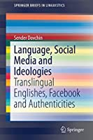 Language, Social Media and Ideologies: Translingual Englishes, Facebook and Authenticities (SpringerBriefs in Linguistics)