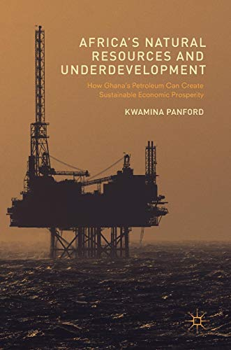 Download Africa's Natural Resources and Underdevelopment: How Ghana's Petroleum Can Create Sustainable Economic Prosperity 1137540710