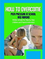 How to Overcome Peer Pressure in School and Abroad: Written Simple for Parent and Children Instruction