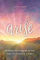 Arise: Building the Kingdom of God One Act of Love at a Time
