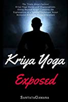 Kriya Yoga Exposed: The Truth About Current Kriya Yoga Gurus, Organizations & Going Beyond Kriya, Contains the Explanation of a Special Technique Never Revealed Before in Kriya Literature (Real Yoga)
