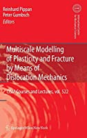 Multiscale Modelling of Plasticity and Fracture by Means of Dislocation Mechanics (CISM International Centre for Mechanical Sciences)