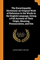 The Encyclopaedic Dictionary; An Original Work of Reference to the Words in the English Language, Giving a Full Account of Their Origin, Meaning, Pronunciation, and Use