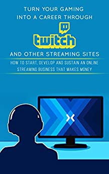 Turn Your Gaming into a Career Through Twitch and Other Streaming Sites: How to Start, Develop and Sustain an Online Streaming Business that Makes Money by [Carter, Jackson]