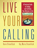 Live Your Calling: A Practical Guide to Finding and Fulfilling Your Mission in Life