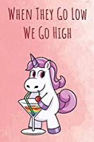 When They Go Low We Go High: Funny Motivational Colorful Unicorn Journal Notebook For Birthday, Anniversary, Christmas, Graduation and Holiday Gifts for Girls, Women, Men and Boys