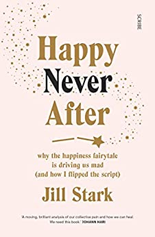 Happy Never After: why the happiness fairytale is driving us mad (and how I flipped the script) by [Stark, Jill]