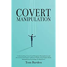 Covert Manipulation: Understanding, Control and Recognize Manipulation and Persuasion Techniques.  Influence People using Empath Skills. Manipulation Psychology for Beginners.
