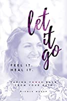Feel It. Heal It. Let It Go: Taking Power Back From Your Pain