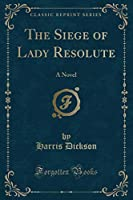 The Siege of Lady Resolute: A Novel (Classic Reprint)