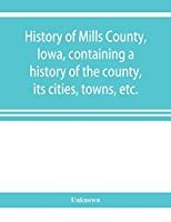 History of Mills County, Iowa, containing a history of the county, its cities, towns, etc., a biographical directory of many of its leading citizens, war record of its volunteers in the late rebellion, general and local statistics Portraits of early settl