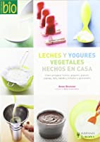 Leches y yogures vegetales hechos en casa / Homemade Milk and Yogurts: Como preparar leches, yogures, quesos, cremas, tofu, batidos, helados y granizados / How to Prepare Milk, Yogurts, Cheese, Creams, Tofu, Smoothies, Ice Cream and Slushs (Cocina Bio / Wholesome Foods)
