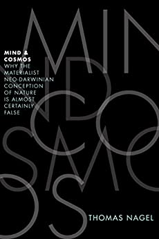 Mind and Cosmos: Why the Materialist Neo-Darwinian Conception of Nature Is Almost Certainly False by [Nagel, Thomas]