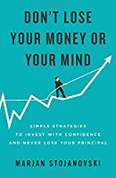 Don't Lose Your Money or Your Mind: Simple Strategies to Invest with Confidence and Never Lose Your Principal
