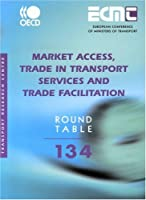 Market Access, Trade in Transport Services and Trade Facilitation: Report of the One Hundred and Thirty Fourth Round Table on Transport Economics (ECMT Round Table)