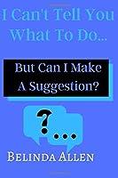 I Can't Tell you What To Do...: But Can I Make A Suggestion?
