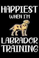 Happiest When I'm Labrador Training: Funny Labrador Training Log Book gifts. Best Dog Training Log Book gifts For Dog Lovers who loves Labrador . Cute Labrador Training Log Book Gifts is the perfect gifts.