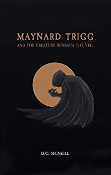 Maynard Trigg and The Creature Beneath The Veil by [McNeill, D.C.]