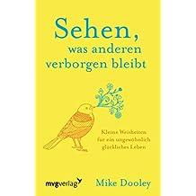 Sehen, was anderen verborgen bleibt: Kleine Weisheiten für ein ungewöhnlich glückliches Leben (German Edition)