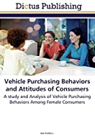 Vehicle Purchasing Behaviors and Attitudes of Consumers: A study and Analysis of Vehicle Purchasing Behaviors Among Female Consumers