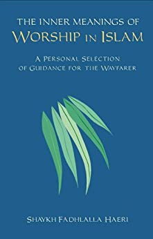 The Inner Meanings of Worship in Islam: A Personal Selection of Guidance for the Wayfarer by [Haeri, Shaykh Fadhlalla]