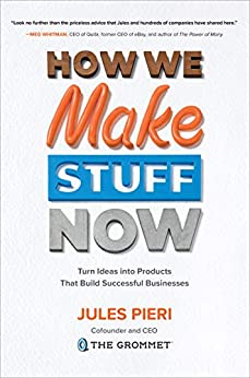 How We Make Stuff Now: Turn Ideas into Products That Build Successful Businesses by [Pieri, Jules]