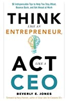 Think Like an Entrepreneur, Act Like a CEO: 50 Indispensable Tips to Help You Stay Afloat, Bounce Back, and Get Ahead at Work by Beverly E. Jones(2015-12-21)
