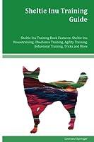Sheltie Inu Training Guide Sheltie Inu Training Book: Features Sheltie Inu Housetraining, Obedience Training, Agility Training, Behavioral Training, Tricks and More