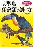 医食住がよくわかる 大型鳥・猛禽類の飼い方
