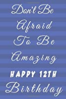 Don't Be Afraid To Be Amazing Happy 12th Birthday: 12th Birthday Gift / Journal / Notebook / Diary / Unique Greeting & Birthday Card Alternative