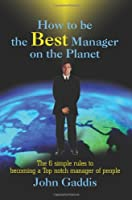 How to Be the Best Manager on the Planet: The 6 Simple Rules to Becoming a Top Notch Manager of People
