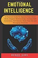 EMOTIONAL INTELLIGENCE: A Practical Guide to Improve Your Social Skills, Happier Relationships, Increase Self Awareness, Self Esteem, Raise Your EQ and Managing Emotions