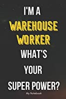 I AM A Warehouse Worker WHAT IS YOUR SUPER POWER? Notebook  Gift: Lined Notebook  / Journal Gift, 120 Pages, 6x9, Soft Cover, Matte Finish