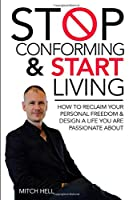 Stop Conforming & Start LIVING: How To Reclaim Your Personal Freedom & Design A Life You Are Passionate About