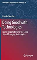 Doing Good with Technologies:: Taking Responsibility for the Social Role of Emerging Technologies (Philosophy of Engineering and Technology)