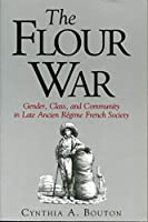 The Flour War: Gender, Class, and Community in Late Ancient Regime French Society