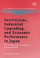"""Institutions, Industrial Upgrading, and Economic Performance in Japan: The """"Flying Geese"""" Paradigm of Catch-up (New Horizons in International Business series)"""