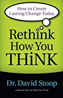 Rethink How You Think: How to Create Lasting Change Today