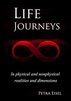 Life Journeys: In physical and nonphysical realities and dimensions by [Eisel, Petra]