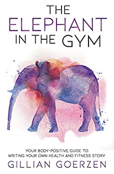 The Elephant in the Gym: Your Body-Positive Guide to Writing Your Own Health and Fitness Story by [Goerzen, Gillian]