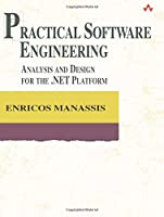 Practical Software Engineering: Analysis and Design for the .NET Platform (Addison-Wesley Object Technology Series)