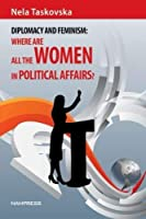 Diplomacy and Feminism: Where Are All the Women in Political Affairs? [並行輸入品]